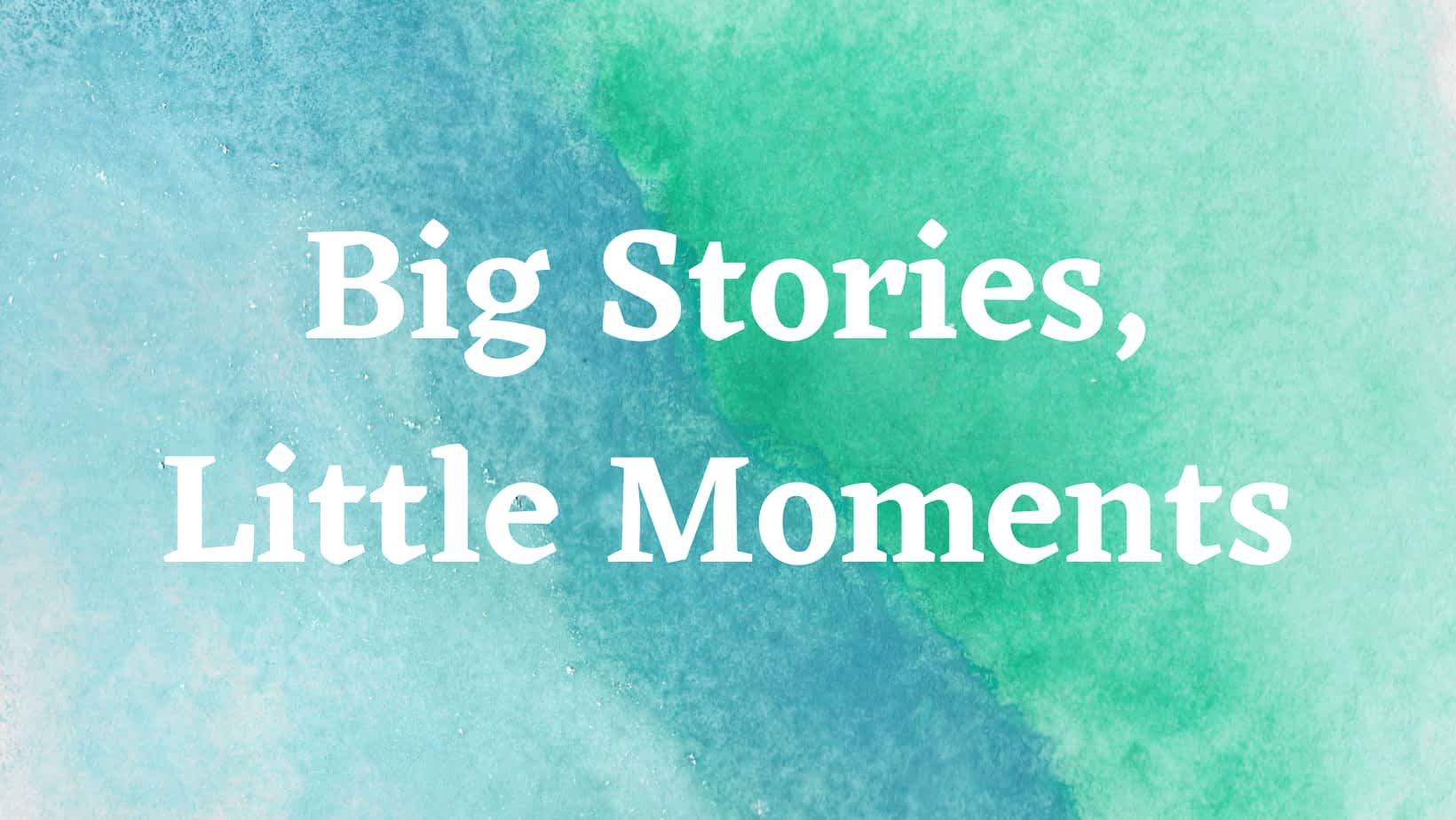 Big Stories, Little Moments